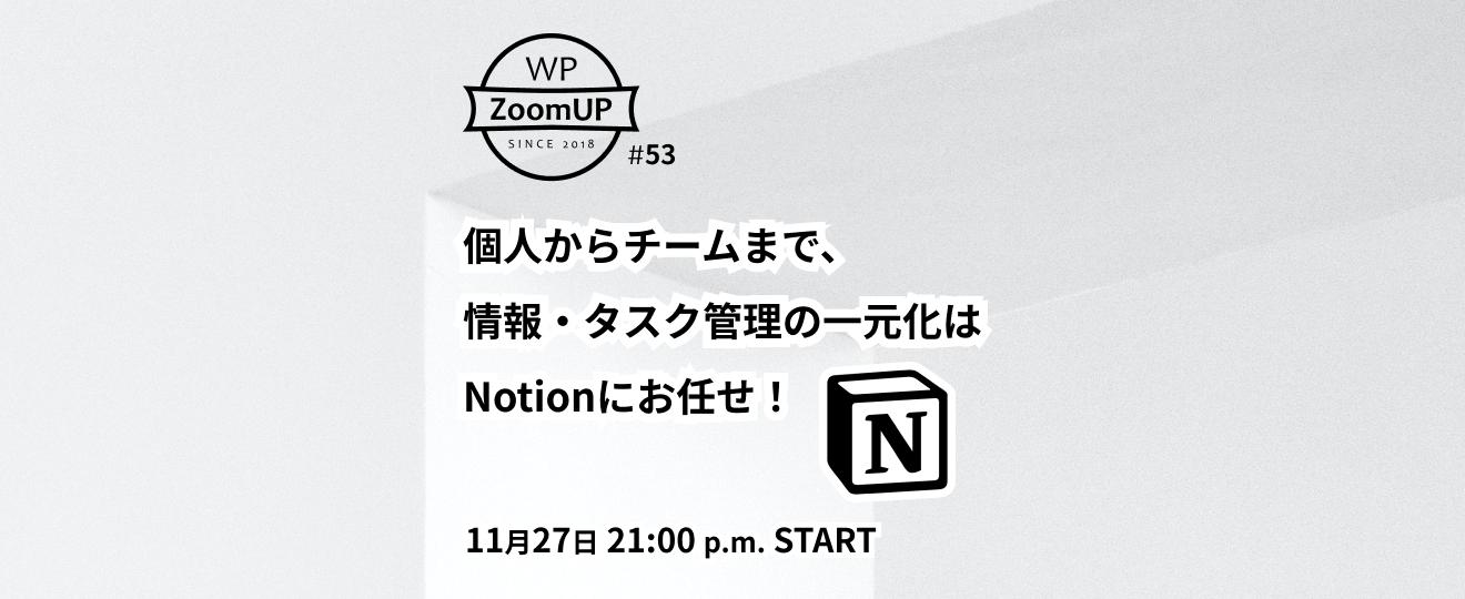 個人からチームまで、情報・タスク管理の一元化はNotionにお任せ! - WP ZoomUP #53